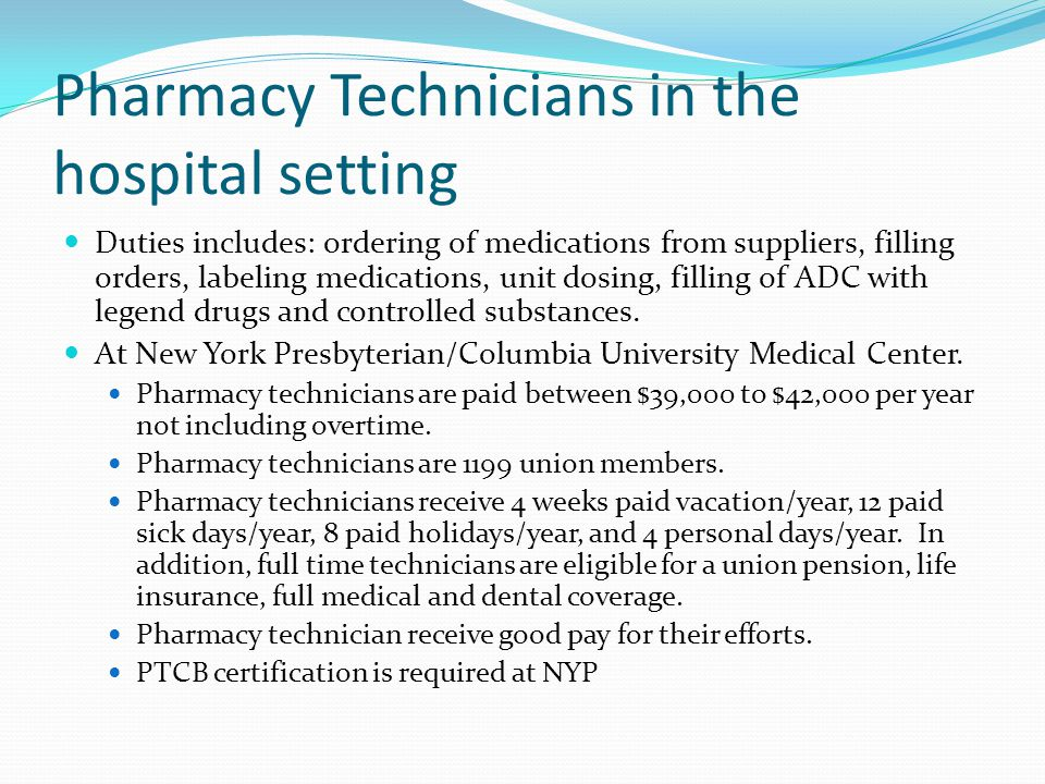 Pharmacy Technicians in the hospital setting Duties includes: ordering of medications from suppliers, filling orders, labeling medications, unit dosing, filling of ADC with legend drugs and controlled substances.