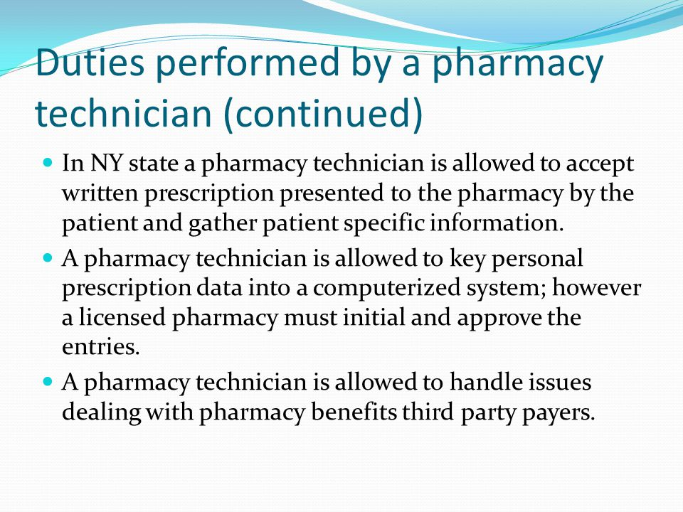 Duties performed by a pharmacy technician (continued) In NY state a pharmacy technician is allowed to accept written prescription presented to the pharmacy by the patient and gather patient specific information.