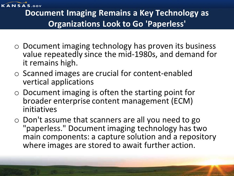 Document Imaging Remains a Key Technology as Organizations Look to Go Paperless o Document imaging technology has proven its business value repeatedly since the mid-1980s, and demand for it remains high.