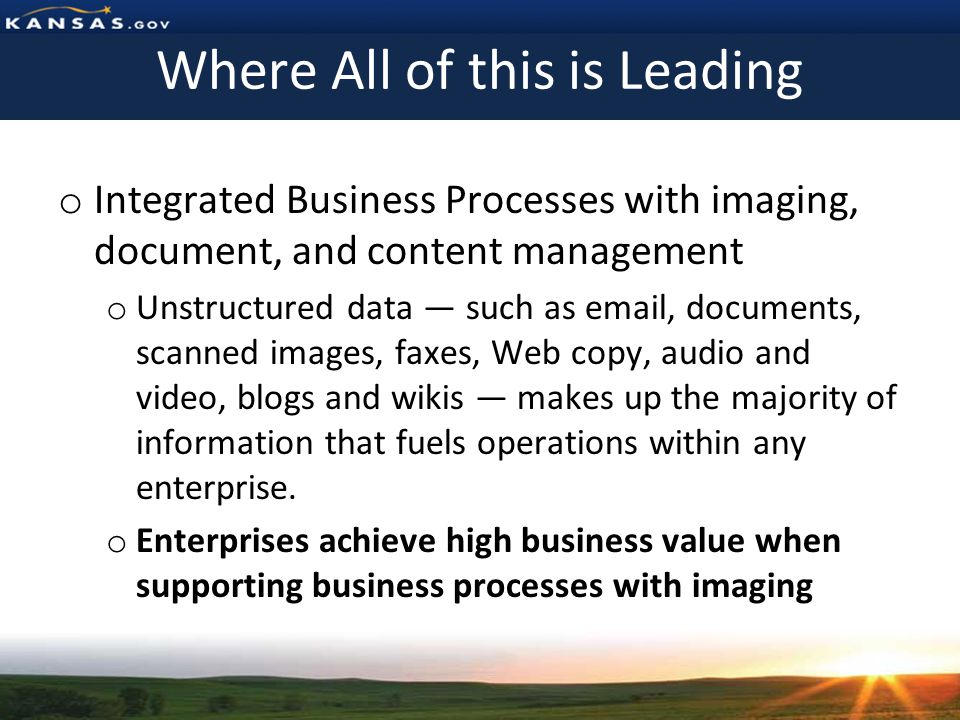 Where All of this is Leading o Integrated Business Processes with imaging, document, and content management o Unstructured data such as  , documents, scanned images, faxes, Web copy, audio and video, blogs and wikis makes up the majority of information that fuels operations within any enterprise.