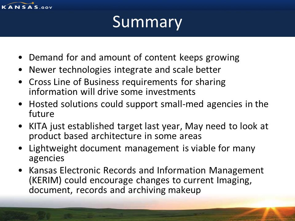 Summary Demand for and amount of content keeps growing Newer technologies integrate and scale better Cross Line of Business requirements for sharing information will drive some investments Hosted solutions could support small-med agencies in the future KITA just established target last year, May need to look at product based architecture in some areas Lightweight document management is viable for many agencies Kansas Electronic Records and Information Management (KERIM) could encourage changes to current Imaging, document, records and archiving makeup
