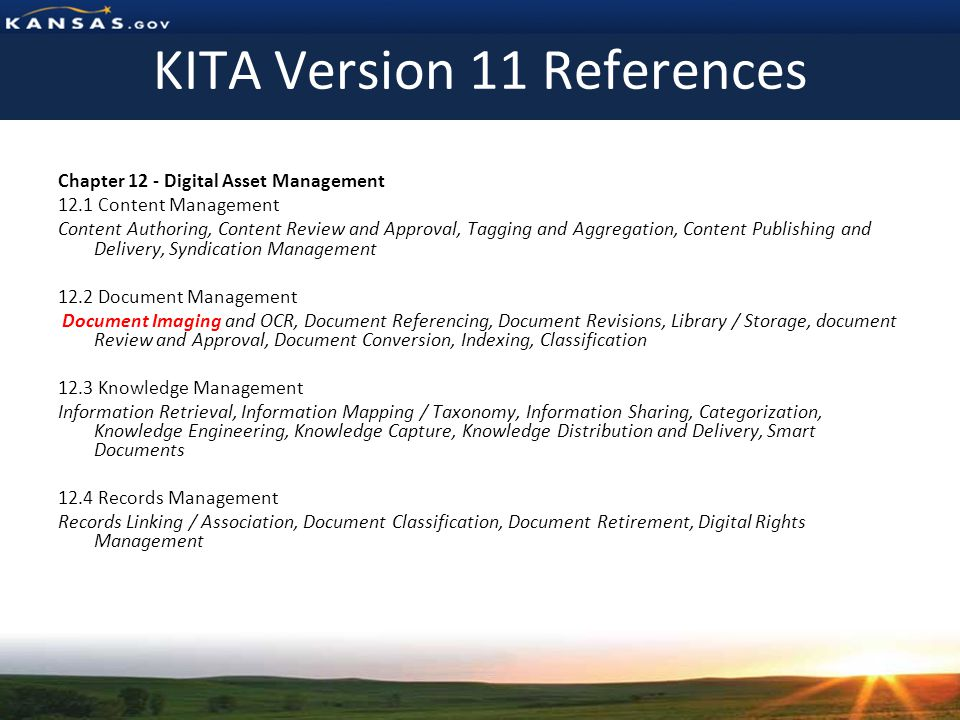 KITA Version 11 References Chapter 12 - Digital Asset Management 12.1 Content Management Content Authoring, Content Review and Approval, Tagging and Aggregation, Content Publishing and Delivery, Syndication Management 12.2 Document Management Document Imaging and OCR, Document Referencing, Document Revisions, Library / Storage, document Review and Approval, Document Conversion, Indexing, Classification 12.3 Knowledge Management Information Retrieval, Information Mapping / Taxonomy, Information Sharing, Categorization, Knowledge Engineering, Knowledge Capture, Knowledge Distribution and Delivery, Smart Documents 12.4 Records Management Records Linking / Association, Document Classification, Document Retirement, Digital Rights Management