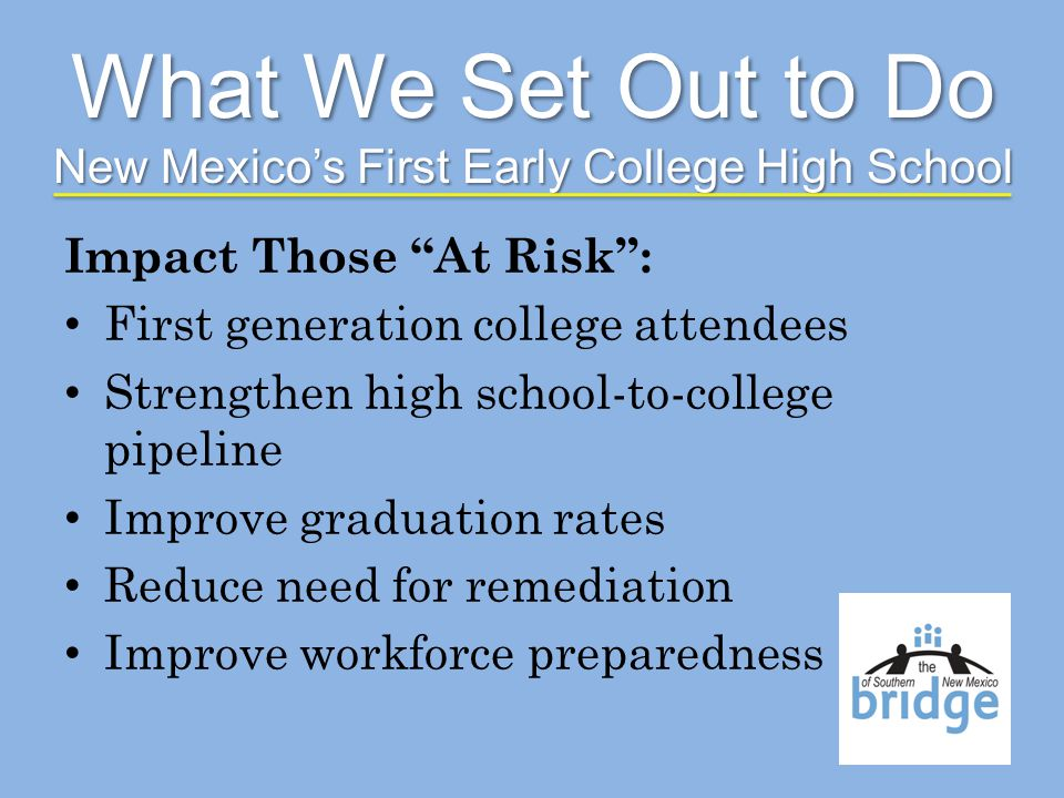 Impact Those At Risk: First generation college attendees Strengthen high school-to-college pipeline Improve graduation rates Reduce need for remediation Improve workforce preparedness What We Set Out to Do New Mexicos First Early College High School