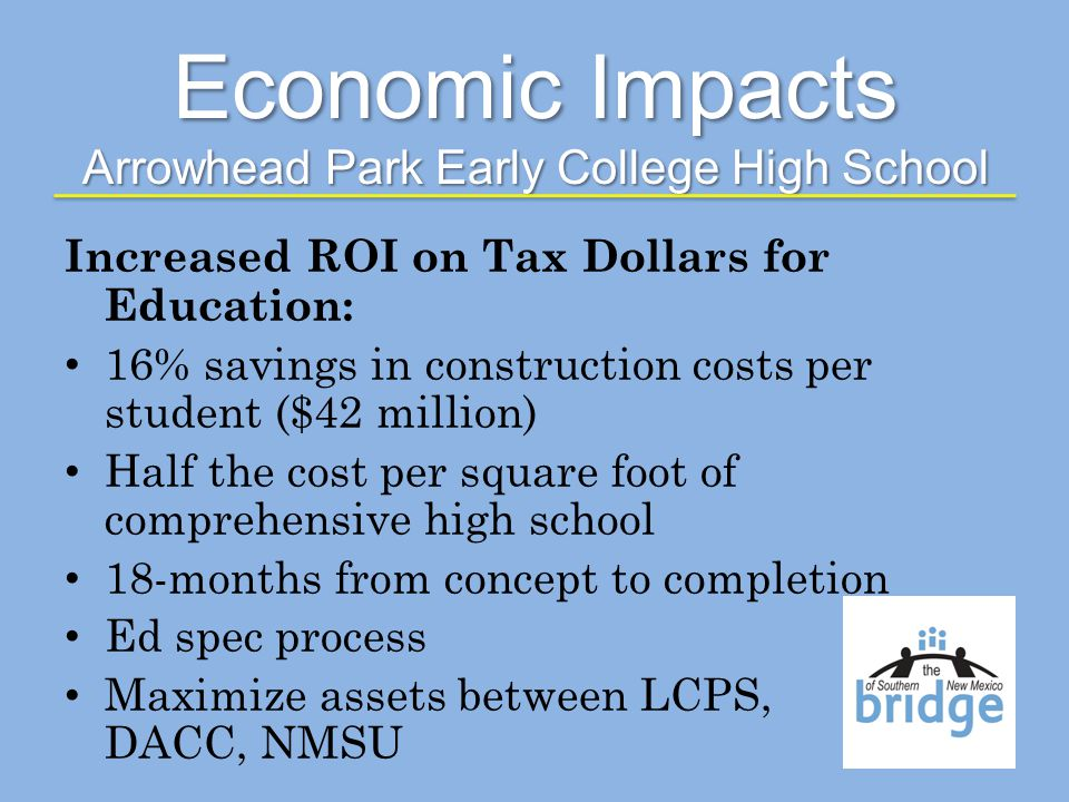 Increased ROI on Tax Dollars for Education: 16% savings in construction costs per student ($42 million) Half the cost per square foot of comprehensive high school 18-months from concept to completion Ed spec process Maximize assets between LCPS, DACC, NMSU Economic Impacts Arrowhead Park Early College High School