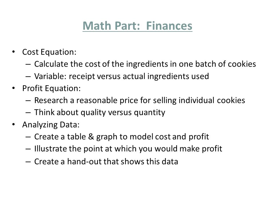 Math Part: Finances Cost Equation: – Calculate the cost of the ingredients in one batch of cookies – Variable: receipt versus actual ingredients used Profit Equation: – Research a reasonable price for selling individual cookies – Think about quality versus quantity Analyzing Data: – Create a table & graph to model cost and profit – Illustrate the point at which you would make profit – Create a hand-out that shows this data