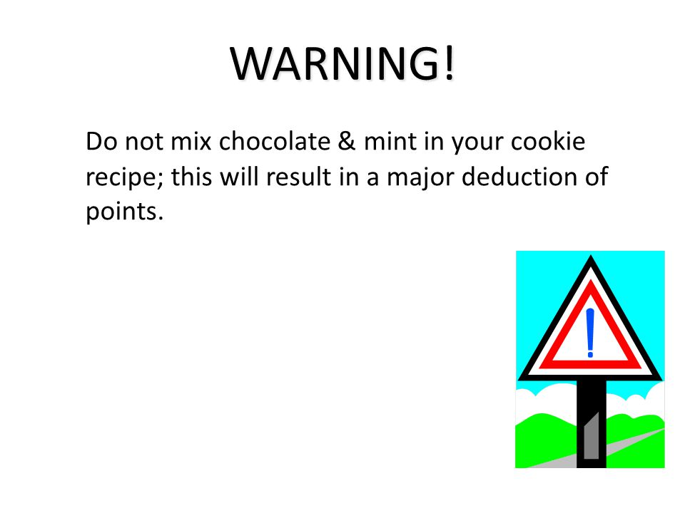 WARNING! Do not mix chocolate & mint in your cookie recipe; this will result in a major deduction of points.
