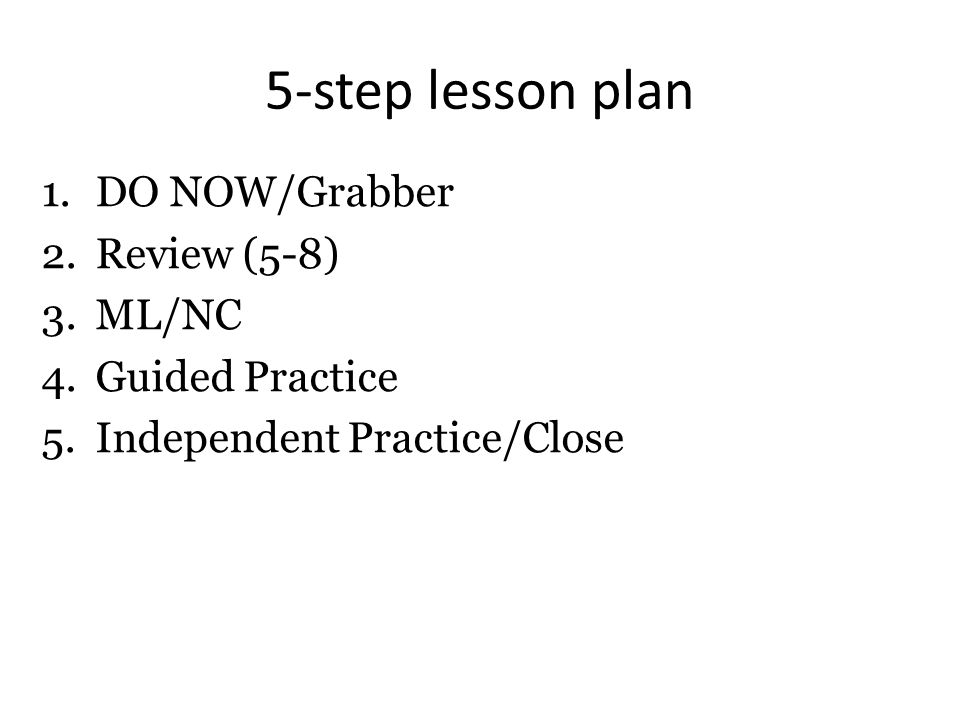 5-step lesson plan 1.DO NOW/Grabber 2.Review (5-8) 3.ML/NC 4.Guided Practice 5.Independent Practice/Close