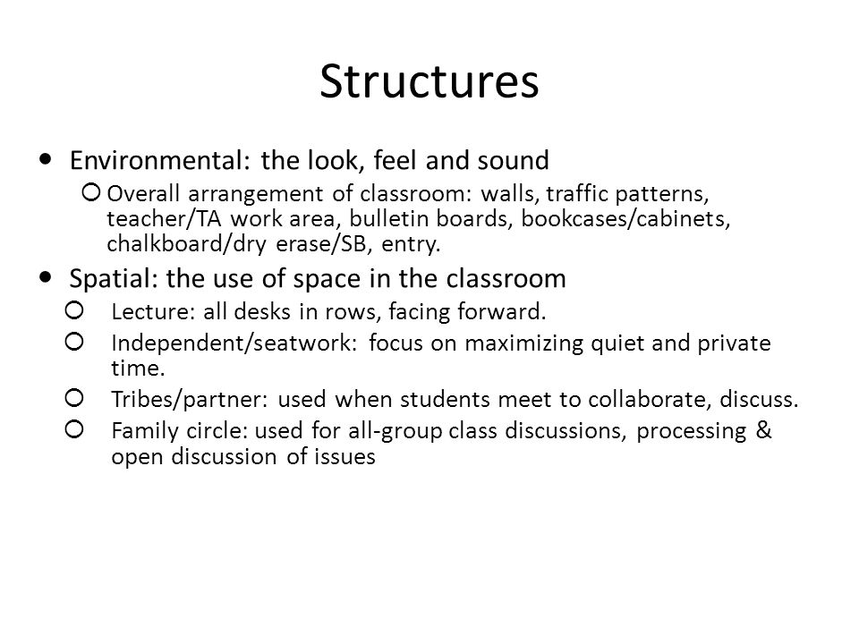Structures Environmental: the look, feel and sound Overall arrangement of classroom: walls, traffic patterns, teacher/TA work area, bulletin boards, bookcases/cabinets, chalkboard/dry erase/SB, entry.
