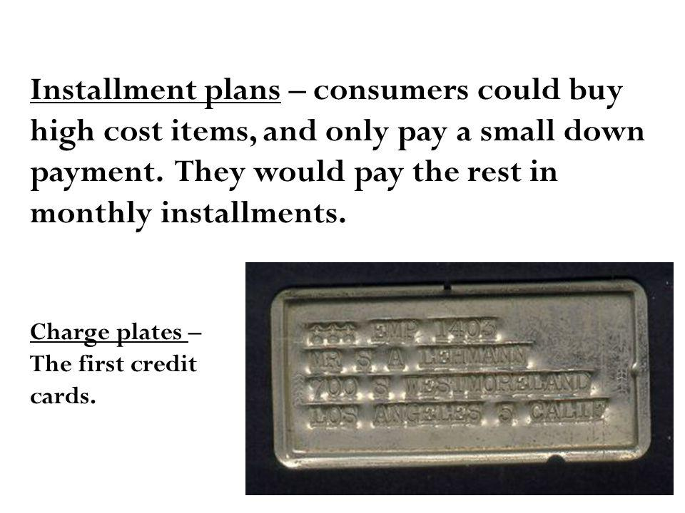 Installment plans – consumers could buy high cost items, and only pay a small down payment.