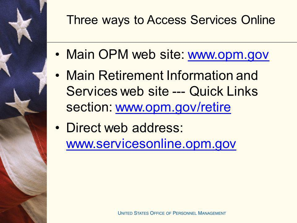 Three ways to Access Services Online Main OPM web site: www.opm.govwww.opm.gov Main Retirement Information and Services web site --- Quick Links secti