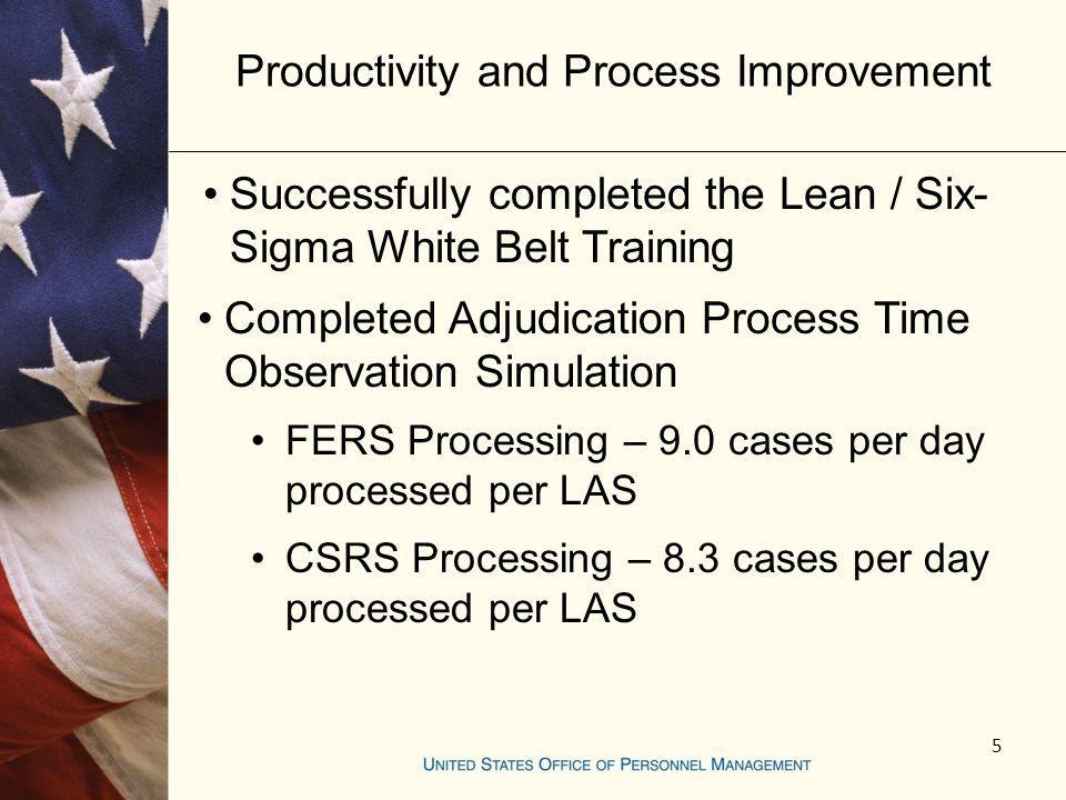 Productivity and Process Improvement Successfully completed the Lean / Six- Sigma White Belt Training Completed Adjudication Process Time Observation