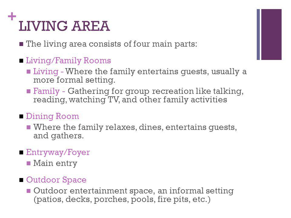 + LIVING AREA The living area consists of four main parts: Living/Family Rooms Living - Where the family entertains guests, usually a more formal sett