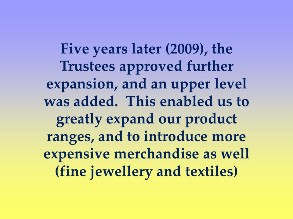 Five years later (2009), the Trustees approved further expansion, and an upper level was added.