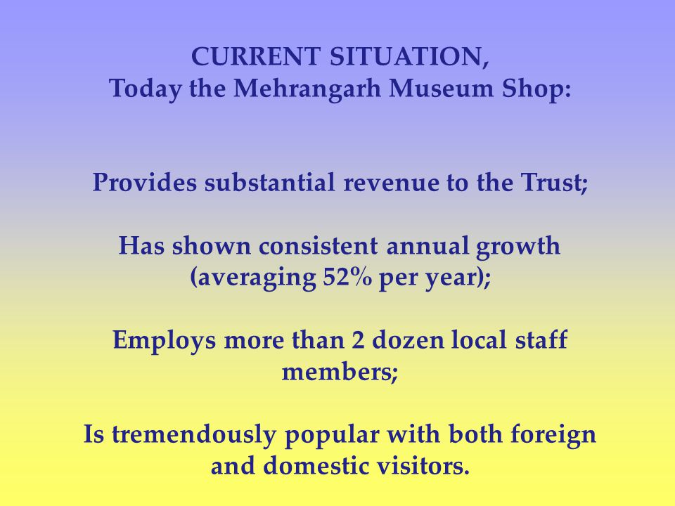 CURRENT SITUATION, Today the Mehrangarh Museum Shop: Provides substantial revenue to the Trust; Has shown consistent annual growth (averaging 52% per year); Employs more than 2 dozen local staff members; Is tremendously popular with both foreign and domestic visitors.