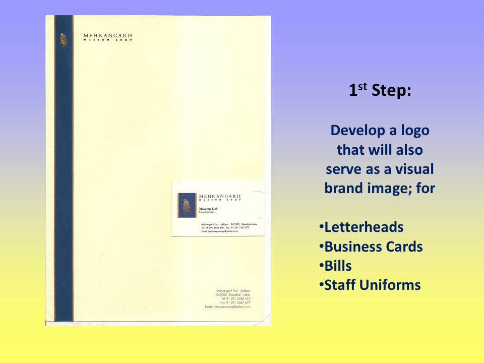 1 st Step: Develop a logo that will also serve as a visual brand image; for Letterheads Business Cards Bills Staff Uniforms
