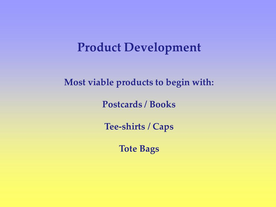 Product Development Most viable products to begin with: Postcards / Books Tee-shirts / Caps Tote Bags