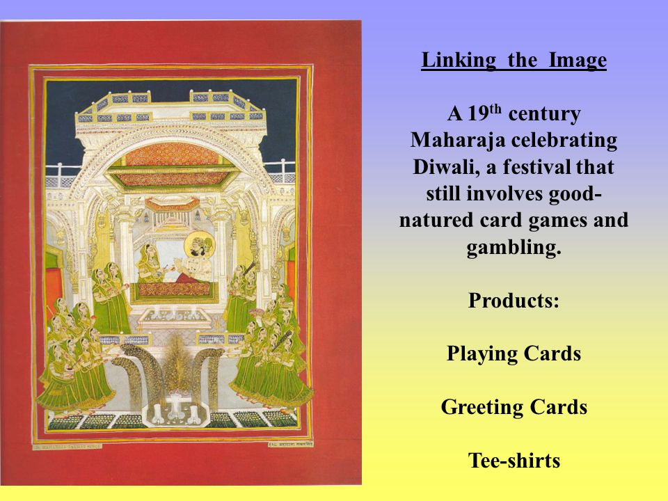 Linking the Image A 19 th century Maharaja celebrating Diwali, a festival that still involves good- natured card games and gambling.