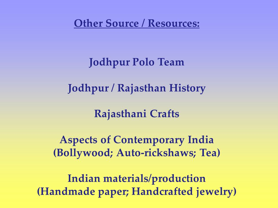 Other Source / Resources: Jodhpur Polo Team Jodhpur / Rajasthan History Rajasthani Crafts Aspects of Contemporary India (Bollywood; Auto-rickshaws; Tea) Indian materials/production (Handmade paper; Handcrafted jewelry)