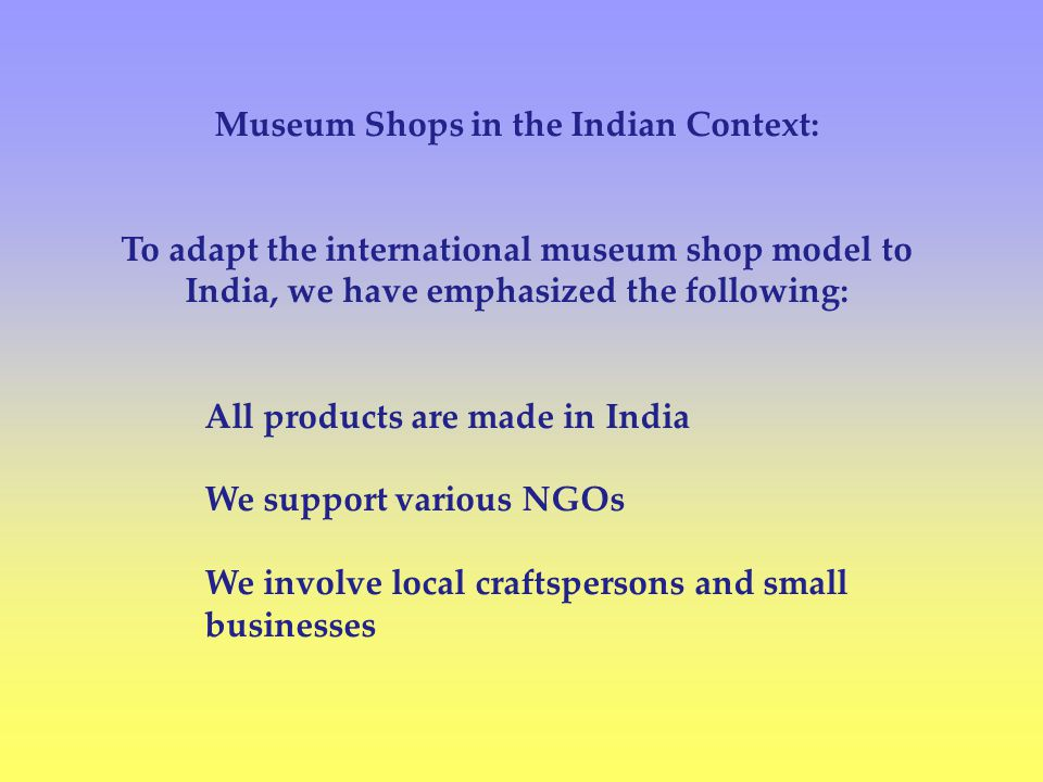 Museum Shops in the Indian Context: To adapt the international museum shop model to India, we have emphasized the following: All products are made in India We support various NGOs We involve local craftspersons and small businesses