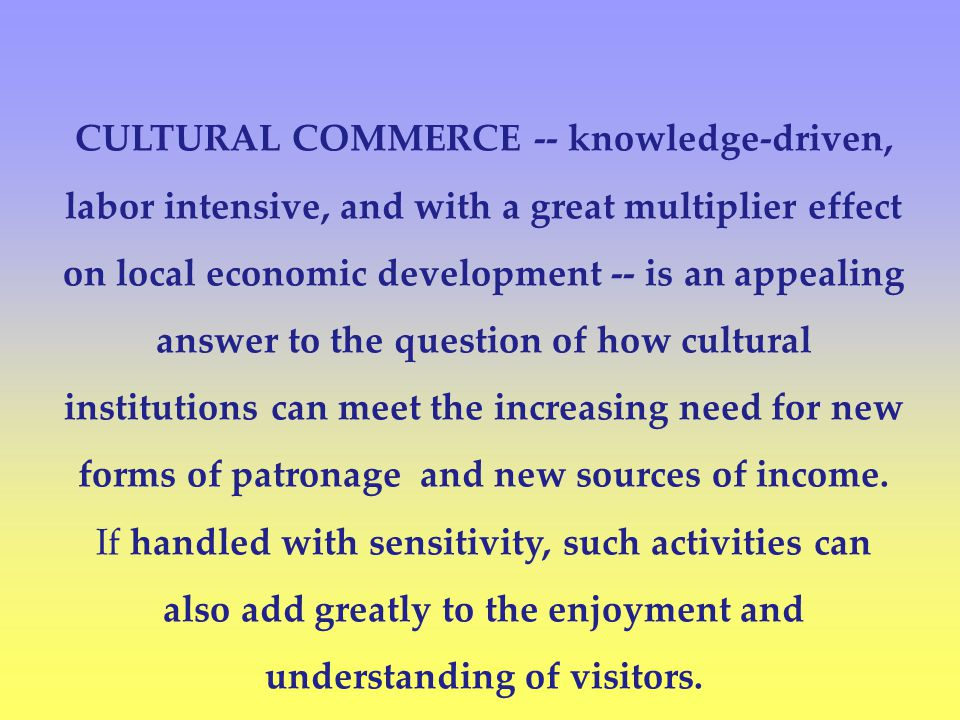 CULTURAL COMMERCE -- knowledge-driven, labor intensive, and with a great multiplier effect on local economic development -- is an appealing answer to the question of how cultural institutions can meet the increasing need for new forms of patronage and new sources of income.