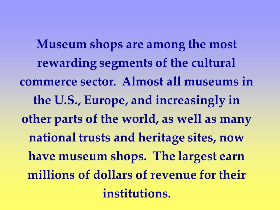 Museum shops are among the most rewarding segments of the cultural commerce sector.