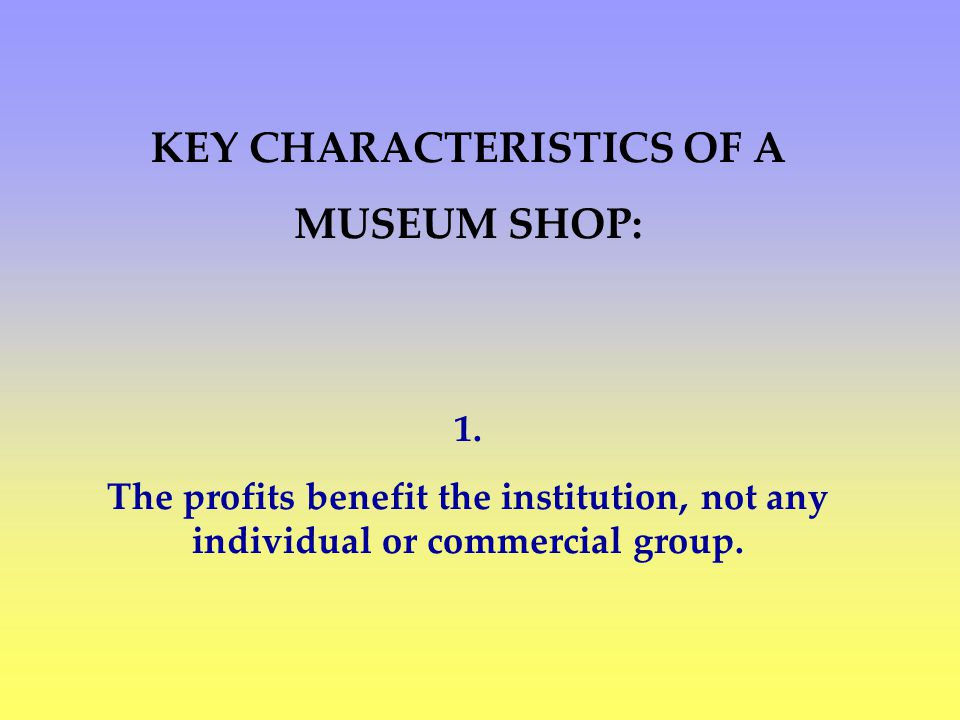 KEY CHARACTERISTICS OF A MUSEUM SHOP: 1.