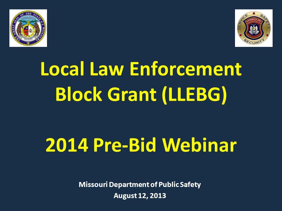 Local Law Enforcement Block Grant (LLEBG) 2014 Pre-Bid Webinar Missouri Department of Public Safety August 12, 2013