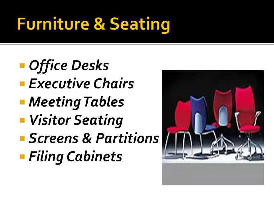 Office Desks Executive Chairs Meeting Tables Visitor Seating Screens & Partitions Filing Cabinets