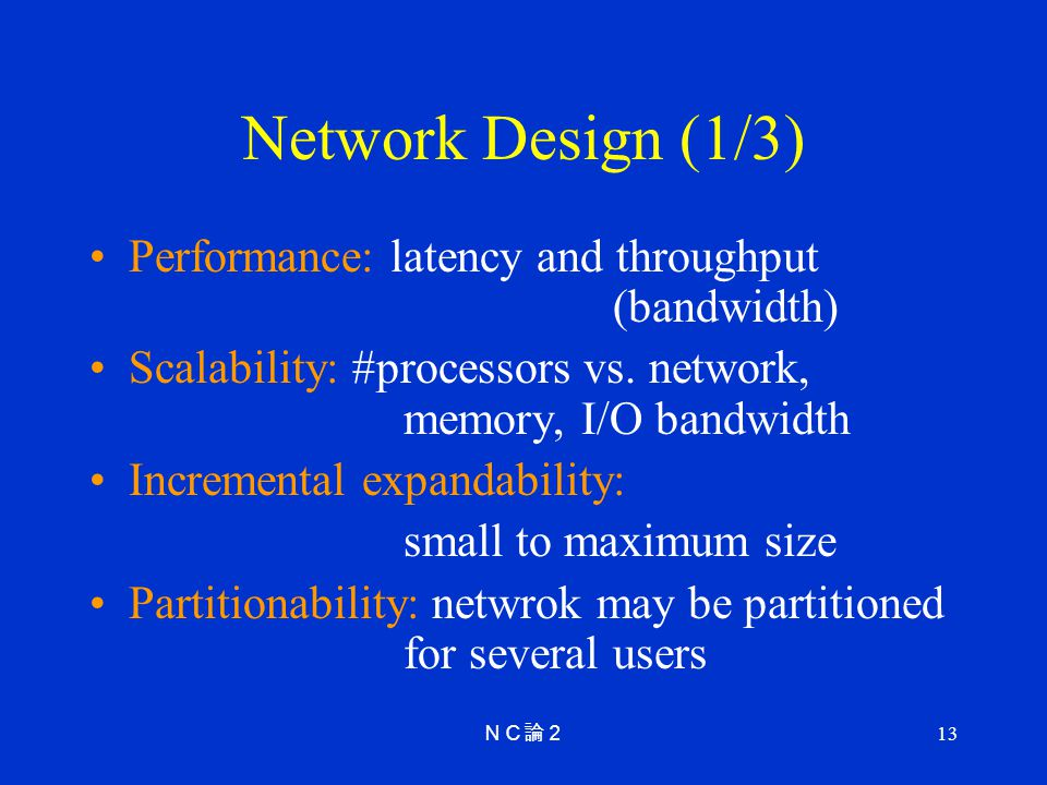 13 Network Design (1/3) Performance: latency and throughput (bandwidth) Scalability: #processors vs.