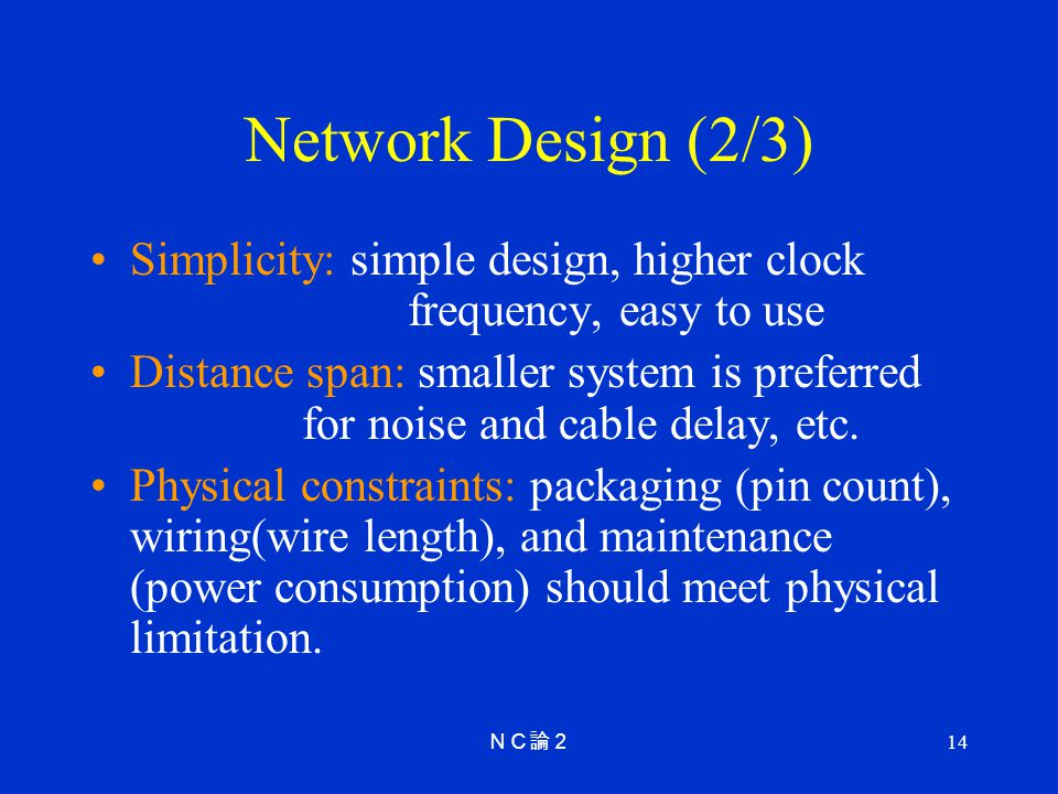 14 Network Design (2/3) Simplicity: simple design, higher clock frequency, easy to use Distance span: smaller system is preferred for noise and cable delay, etc.