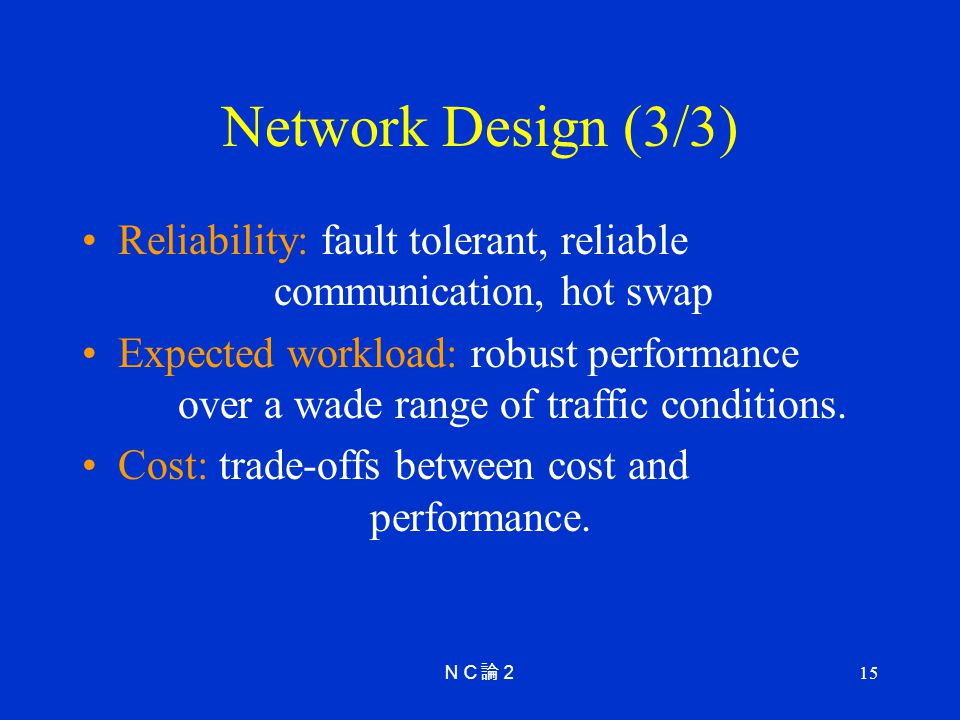 15 Network Design (3/3) Reliability: fault tolerant, reliable communication, hot swap Expected workload: robust performance over a wade range of traffic conditions.