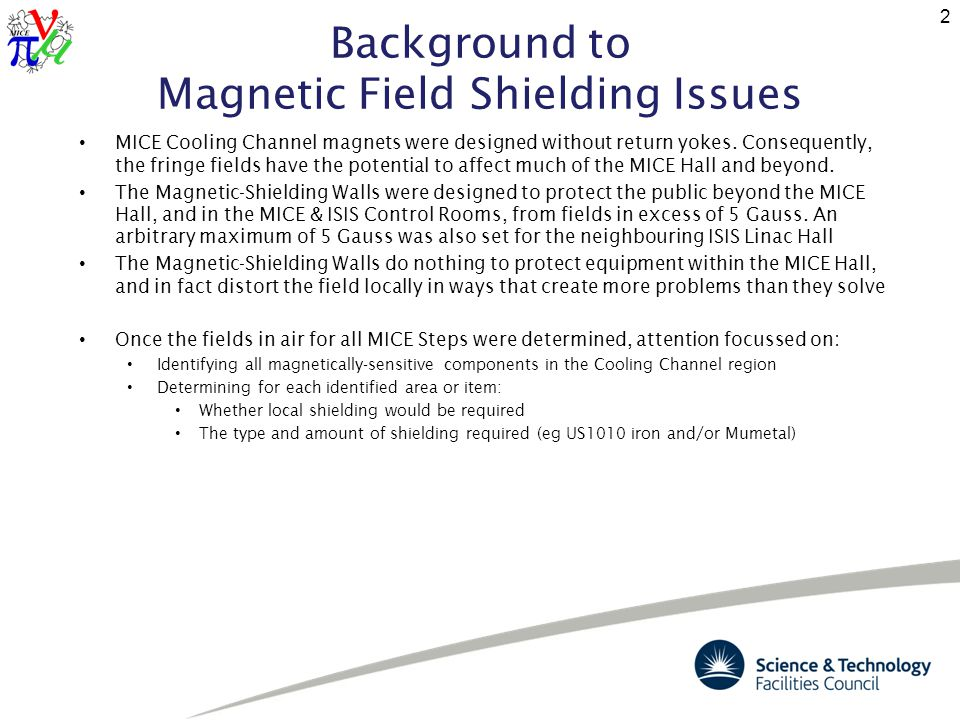 Background to Magnetic Field Shielding Issues (cntd) The TRD Magnetic-Shielding model was used to predict the magnetic field in air, and the potential shielding requirements in specific areas and to specific equipment The model was adapted to analyse the effect of inserting significant ferrous objects into the Cooling Channel region, to predict: local distortions of magnetic fields resultant forces on inserted objects 3 Predicted fields without ferrous content Predicted fields with ferrous content