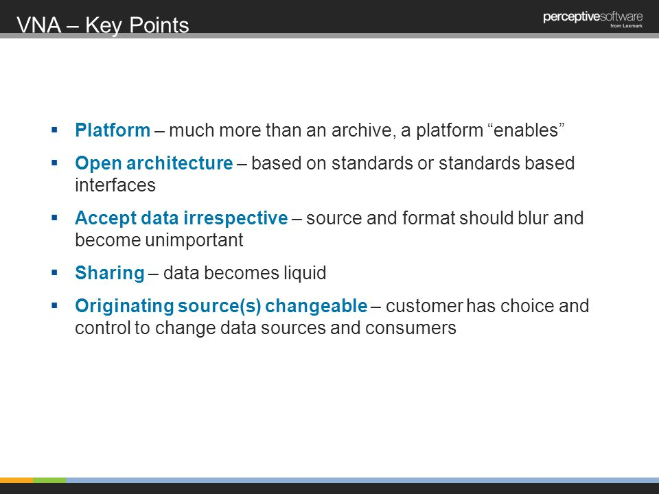 Platform – much more than an archive, a platform enables Open architecture – based on standards or standards based interfaces Accept data irrespective – source and format should blur and become unimportant Sharing – data becomes liquid Originating source(s) changeable – customer has choice and control to change data sources and consumers VNA – Key Points