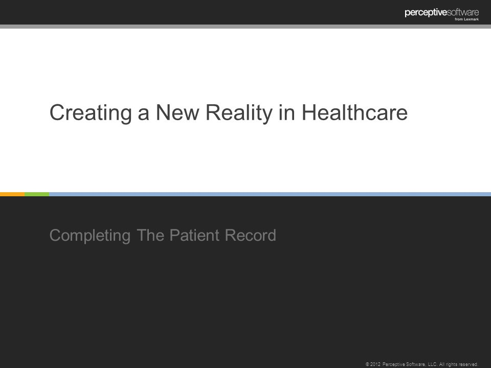 Creating a New Reality in Healthcare Completing The Patient Record © 2012 Perceptive Software, LLC.