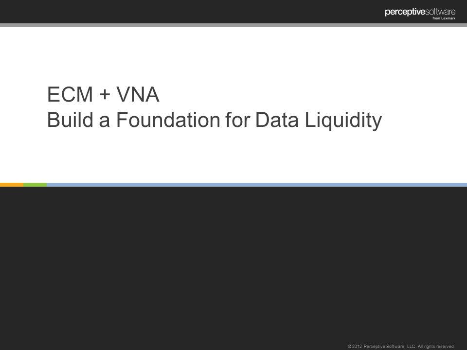 ECM + VNA Build a Foundation for Data Liquidity © 2012 Perceptive Software, LLC.