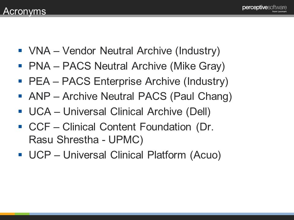 Acronyms VNA – Vendor Neutral Archive (Industry) PNA – PACS Neutral Archive (Mike Gray) PEA – PACS Enterprise Archive (Industry) ANP – Archive Neutral PACS (Paul Chang) UCA – Universal Clinical Archive (Dell) CCF – Clinical Content Foundation (Dr.
