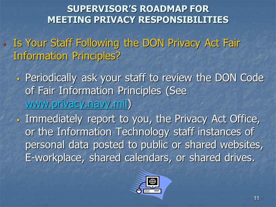 11 SUPERVISORS ROADMAP FOR MEETING PRIVACY RESPONSIBILITIES Is Your Staff Following the DON Privacy Act Fair Information Principles? Is Your Staff Fol