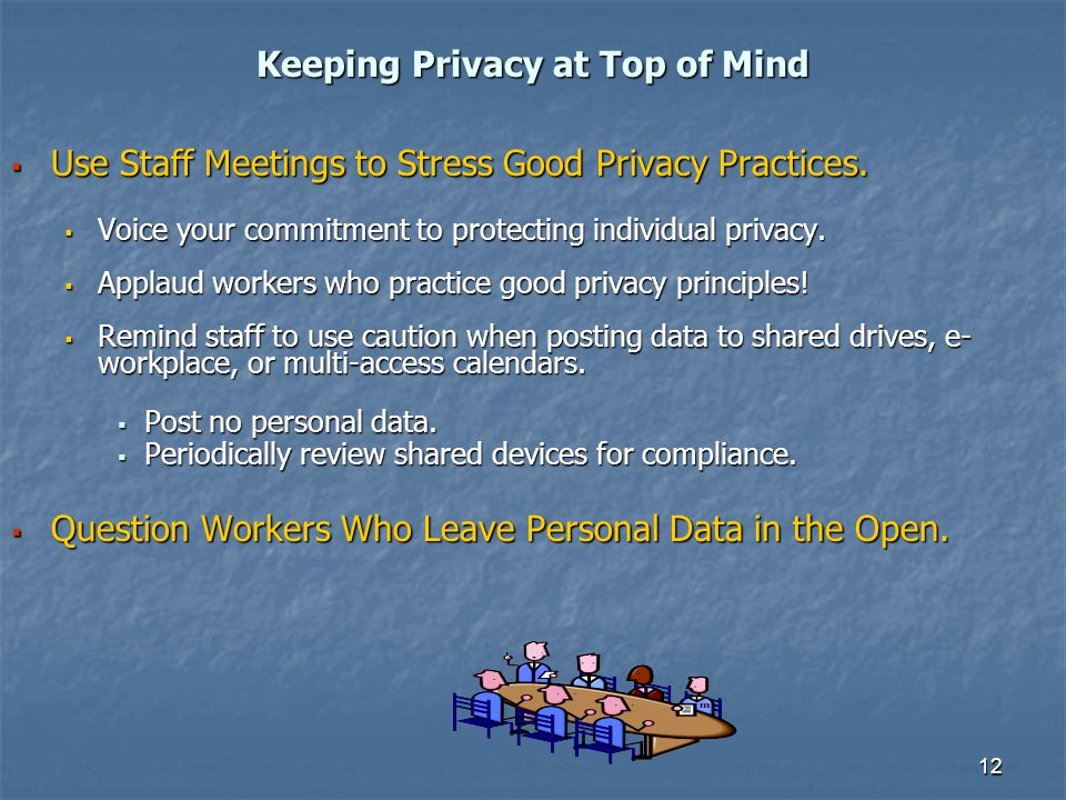 12 Keeping Privacy at Top of Mind Use Staff Meetings to Stress Good Privacy Practices. Use Staff Meetings to Stress Good Privacy Practices. Voice your