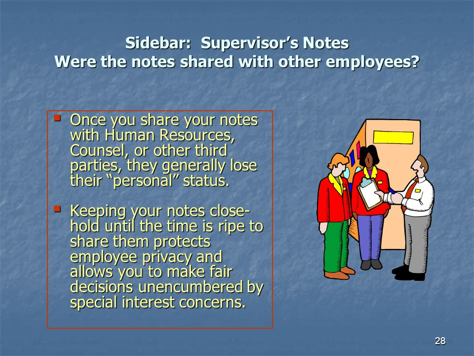 28 Sidebar: Supervisors Notes Were the notes shared with other employees? Once you share your notes with Human Resources, Counsel, or other third part