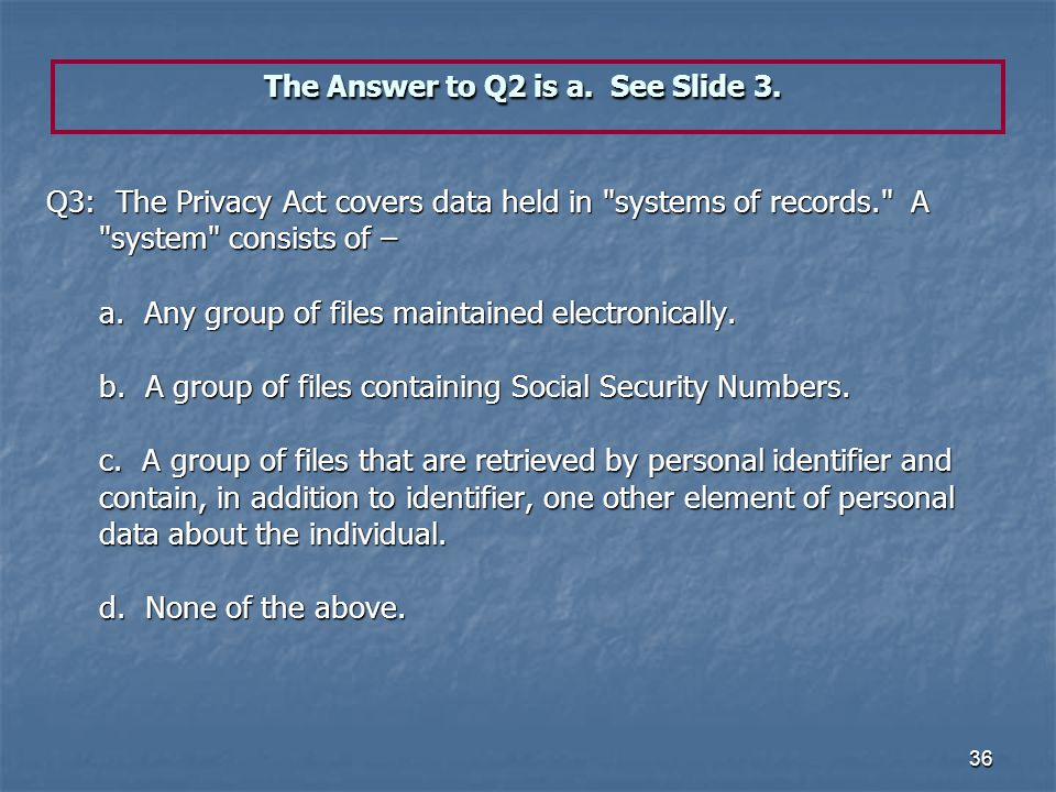 36 The Answer to Q2 is a. See Slide 3. Q3: The Privacy Act covers data held in