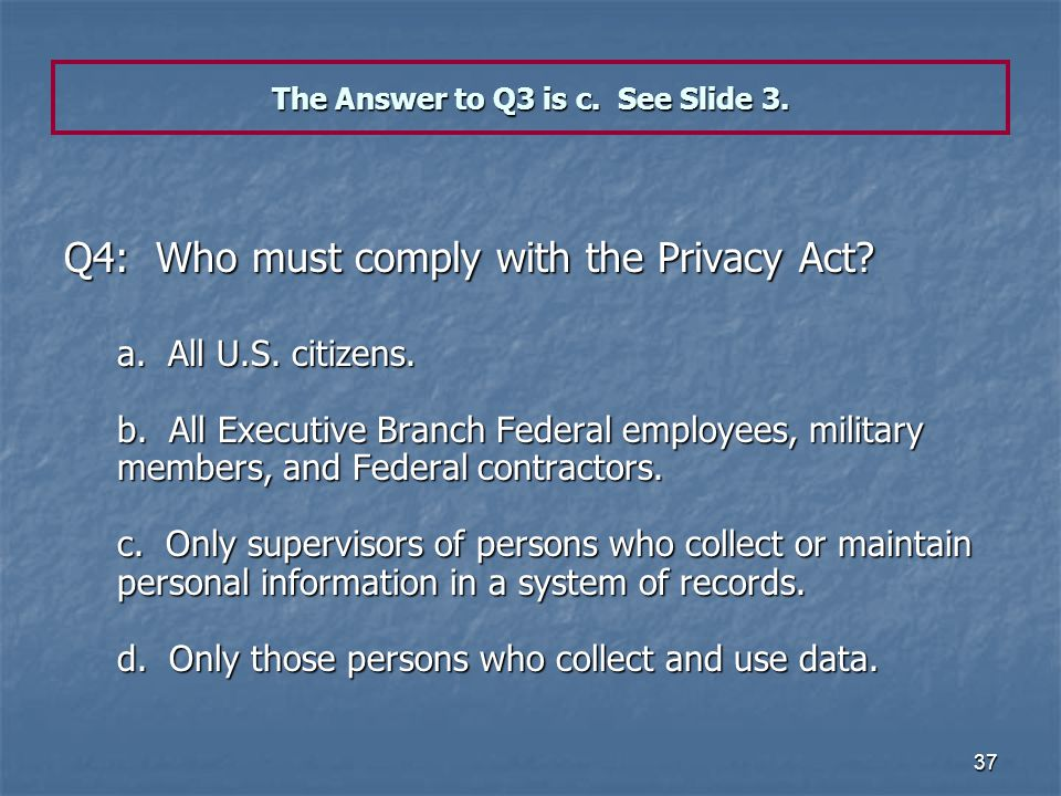 37 The Answer to Q3 is c. See Slide 3. Q4: Who must comply with the Privacy Act? a. All U.S. citizens. b. All Executive Branch Federal employees, mili