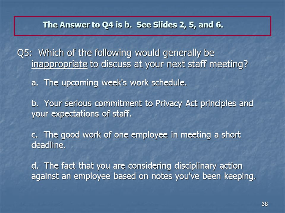38 The Answer to Q4 is b. See Slides 2, 5, and 6. Q5: Which of the following would generally be inappropriate to discuss at your next staff meeting? a