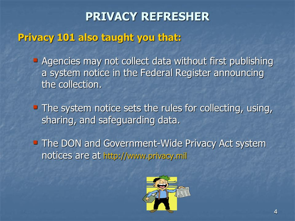 4 PRIVACY REFRESHER Privacy 101 also taught you that: Agencies may not collect data without first publishing a system notice in the Federal Register a