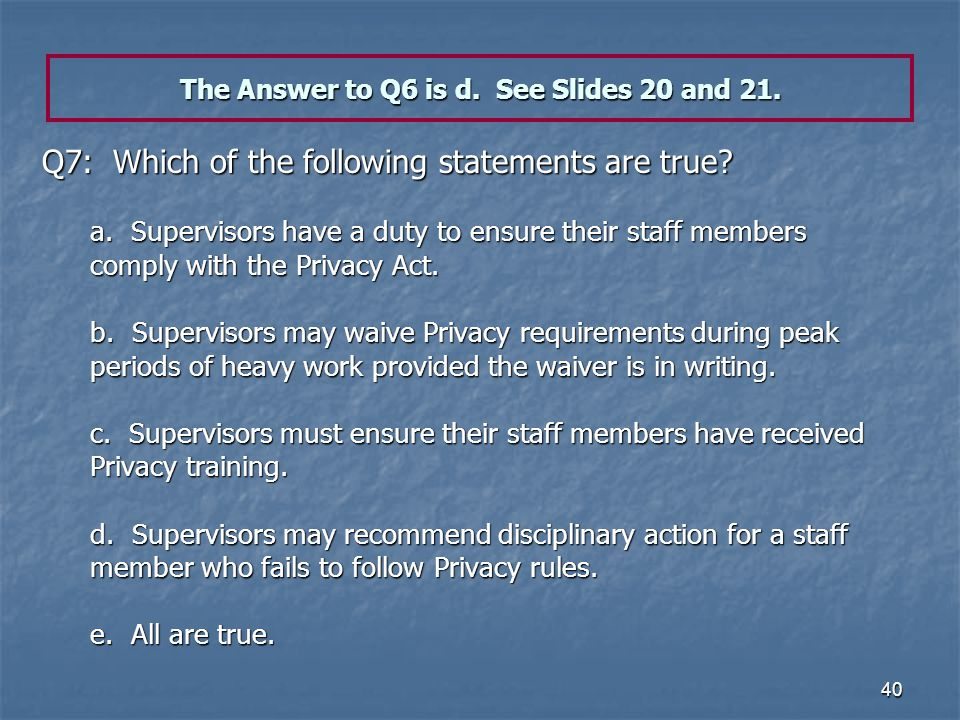 40 The Answer to Q6 is d. See Slides 20 and 21. Q7: Which of the following statements are true? a. Supervisors have a duty to ensure their staff membe