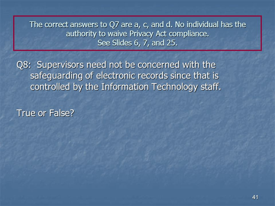 41 The correct answers to Q7 are a, c, and d. No individual has the authority to waive Privacy Act compliance. See Slides 6, 7, and 25. Q8: Supervisor