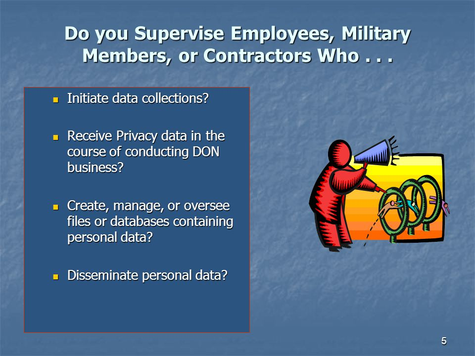 5 Do you Supervise Employees, Military Members, or Contractors Who... Initiate data collections? Initiate data collections? Receive Privacy data in th