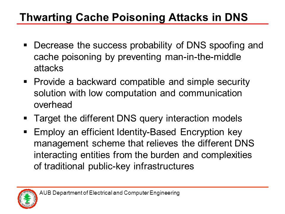 AUB Department of Electrical and Computer Engineering Thwarting Cache Poisoning Attacks in DNS Decrease the success probability of DNS spoofing and cache poisoning by preventing man-in-the-middle attacks Provide a backward compatible and simple security solution with low computation and communication overhead Target the different DNS query interaction models Employ an efficient Identity-Based Encryption key management scheme that relieves the different DNS interacting entities from the burden and complexities of traditional public-key infrastructures