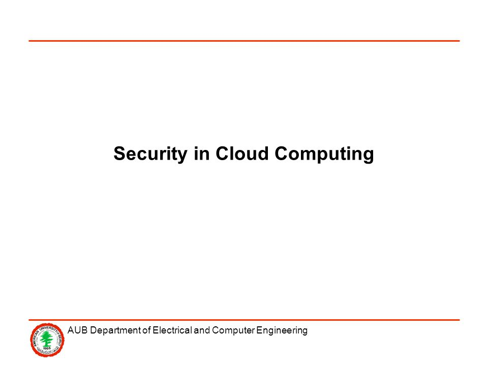 AUB Department of Electrical and Computer Engineering Security in Cloud Computing