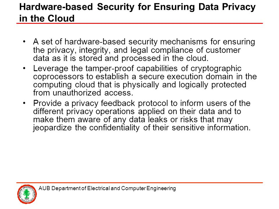 AUB Department of Electrical and Computer Engineering Hardware-based Security for Ensuring Data Privacy in the Cloud A set of hardware-based security mechanisms for ensuring the privacy, integrity, and legal compliance of customer data as it is stored and processed in the cloud.