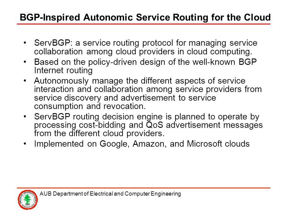 AUB Department of Electrical and Computer Engineering BGP-Inspired Autonomic Service Routing for the Cloud ServBGP: a service routing protocol for managing service collaboration among cloud providers in cloud computing.